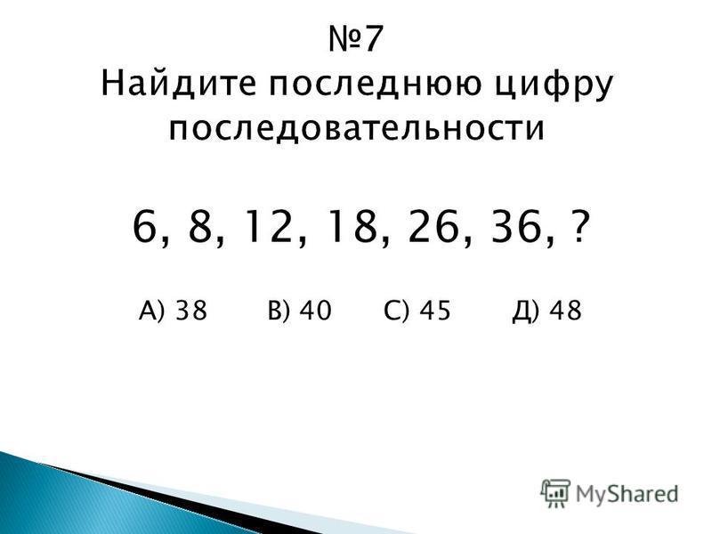 6, 8, 12, 18, 26, 36, ? А) 38 В) 40 С) 45 Д) 48