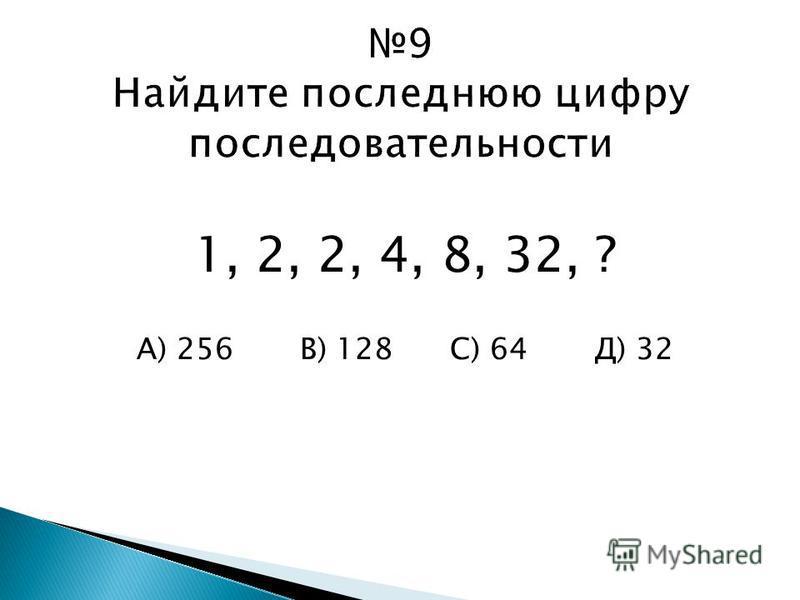 1, 2, 2, 4, 8, 32, ? А) 256 В) 128 С) 64 Д) 32