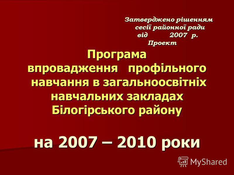 Затверджено рішенням сесії районної ради від 2007 р. Проект Програма впровадження профільного навчання в загальноосвітніх навчальних закладах Білогірського району на 2007 – 2010 роки Затверджено рішенням сесії районної ради від 2007 р. Проект Програм