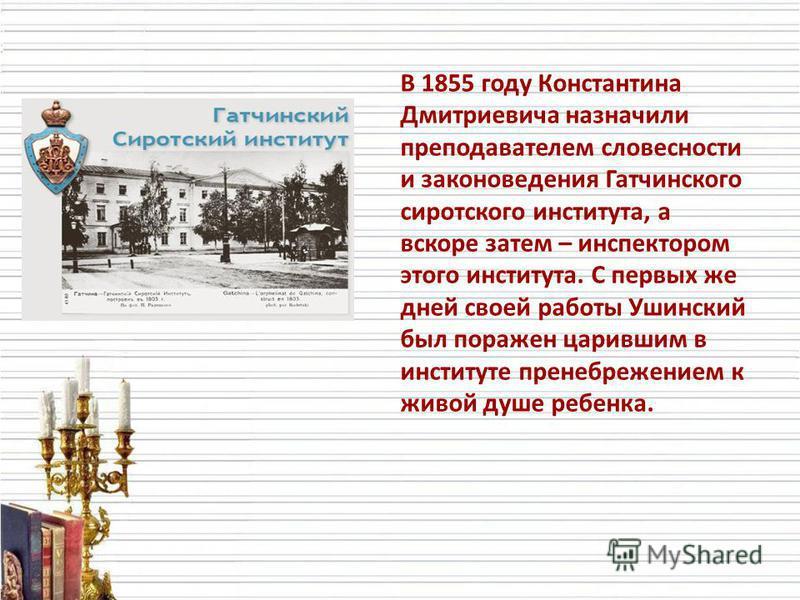 В 1855 году Константина Дмитриевича назначили преподавателем словесности и законоведения Гатчинского сиротского института, а вскоре затем – инспектором этого института. С первых же дней своей работы Ушинский был поражен царившим в институте пренебреж