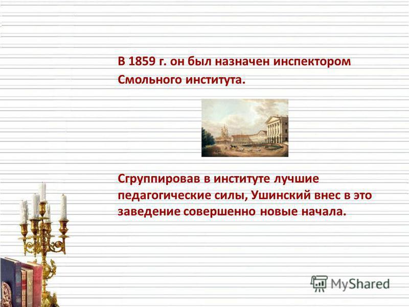 В 1859 г. он был назначен инспектором Смольного института. Сгруппировав в институте лучшие педагогические силы, Ушинский внес в это заведение совершенно новые начала.