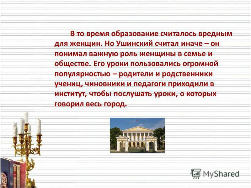В то время образование считалось вредным для женщин. Но Ушинский считал иначе – он понимал важную роль женщины в семье и обществе. Его уроки пользовались огромной популярностью – родители и родственники учениц, чиновники и педагоги приходили в инстит