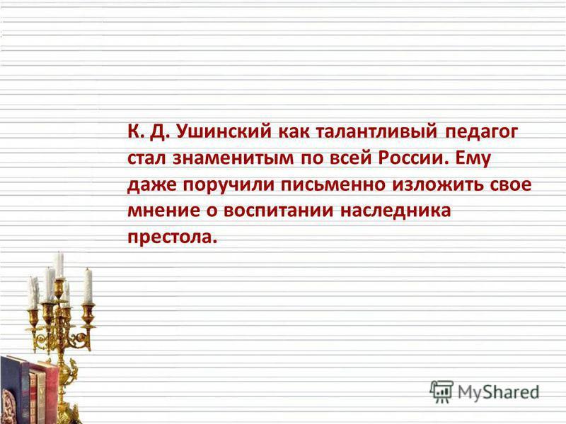 К. Д. Ушинский как талантливый педагог стал знаменитым по всей России. Ему даже поручили письменно изложить свое мнение о воспитании наследника престола.