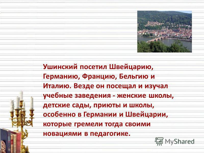 Ушинский посетил Швейцарию, Германию, Францию, Бельгию и Италию. Везде он посещал и изучал учебные заведения - женские школы, детские сады, приюты и школы, особенно в Германии и Швейцарии, которые гремели тогда своими новациями в педагогике.