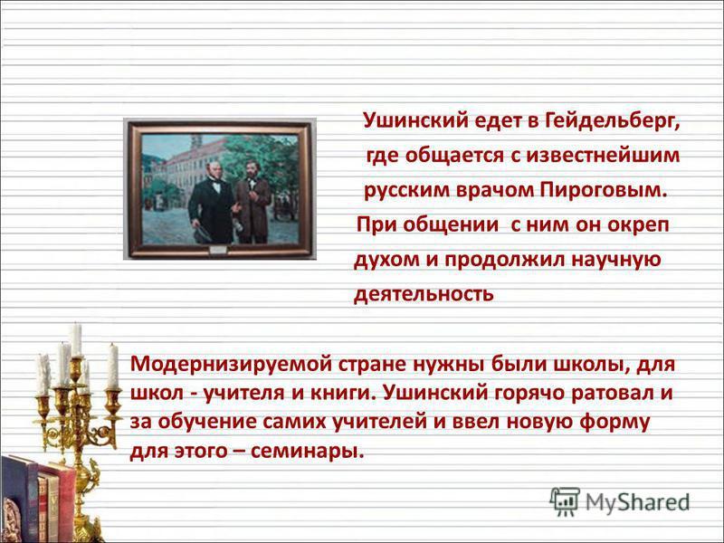Ушинский едет в Гейдельберг, где общается с известнейшим русским врачом Пироговым. При общении с ним он окреп духом и продолжил научную деятельность Модернизируемой стране нужны были школы, для школ - учителя и книги. Ушинский горячо ратовал и за обу