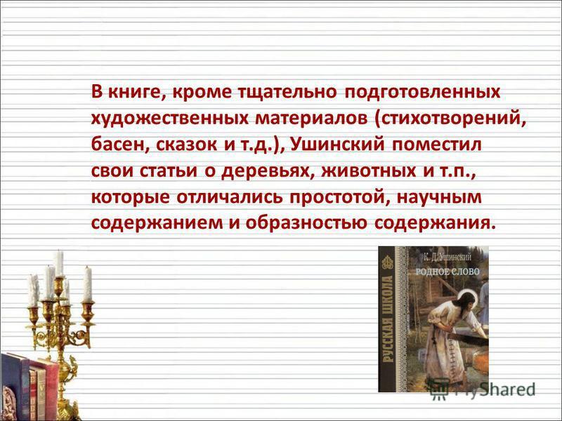 В книге, кроме тщательно подготовленных художественных материалов (стихотворений, басен, сказок и т.д.), Ушинский поместил свои статьи о деревьях, животных и т.п., которые отличались простотой, научным содержанием и образностью содержания.
