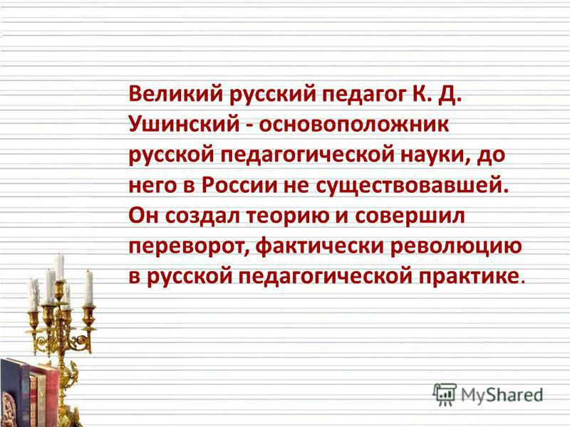Великий русский педагог К. Д. Ушинский - основоположник русской педагогической науки, до него в России не существовавшей. Он создал теорию и совершил переворот, фактически революцию в русской педагогической практике.