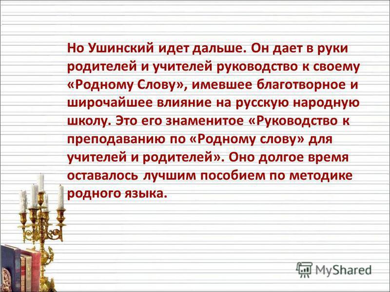 Но Ушинский идет дальше. Он дает в руки родителей и учителей руководство к своему «Родному Слову», имевшее благотворное и широчайшее влияние на русскую народную школу. Это его знаменитое «Руководство к преподаванию по «Родному слову» для учителей и р