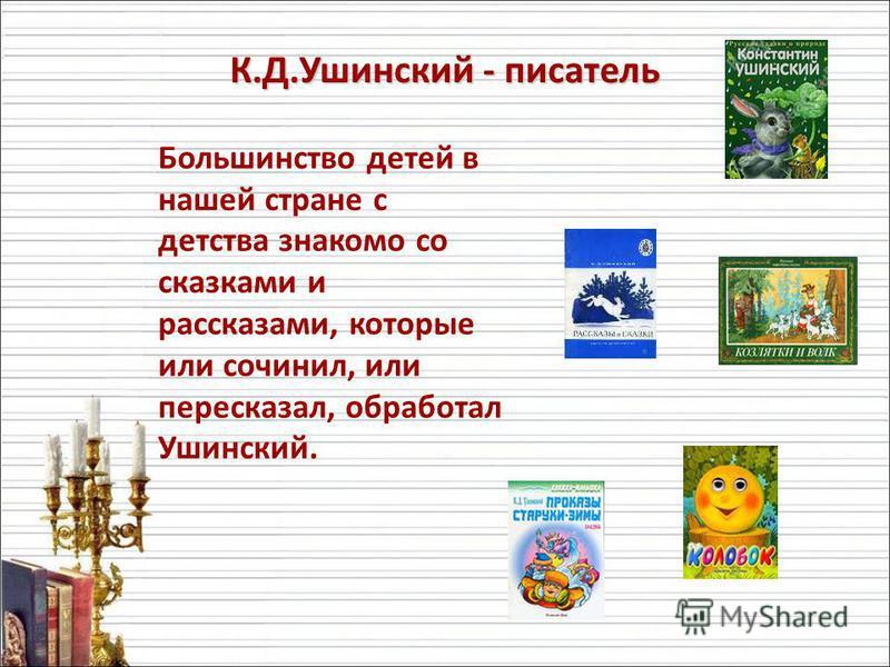 К.Д.Ушинский - писатель Большинство детей в нашей стране с детства знакомо со сказками и рассказами, которые или сочинил, или пересказал, обработал Ушинский.