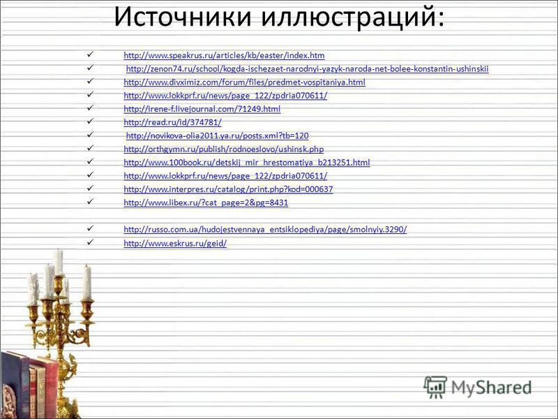 Источники иллюстраций: http://www.speakrus.ru/articles/kb/easter/index.htm http://zenon74.ru/school/kogda-ischezaet-narodnyi-yazyk-naroda-net-bolee-konstantin-ushinskii http://www.divximiz.com/forum/files/predmet-vospitaniya.html http://www.lokkprf.r