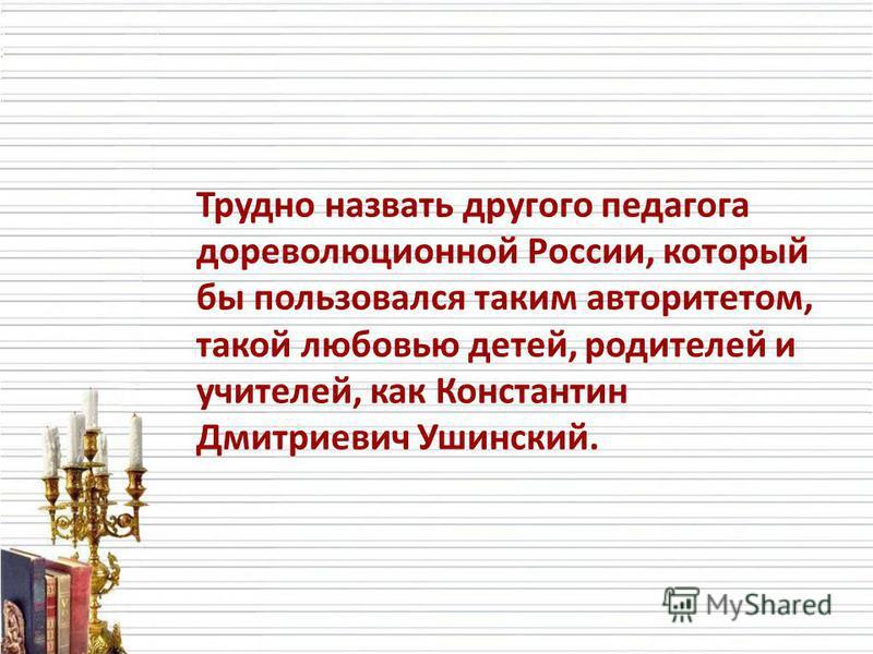 Трудно назвать другого педагога дореволюционной России, который бы пользовался таким авторитетом, такой любовью детей, родителей и учителей, как Константин Дмитриевич Ушинский.