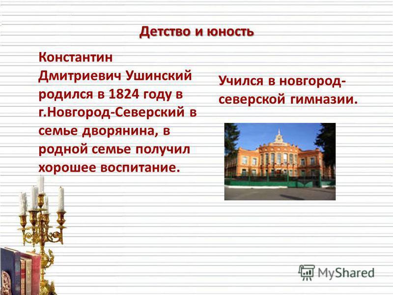 Детство и юность Константин Дмитриевич Ушинский родился в 1824 году в г.Новгород-Северский в семье дворянина, в родной семье получил хорошее воспитание. Учился в новгород- северской гимназии.