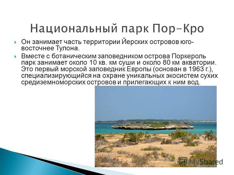 Национальный парк Пор-Кро Он занимает часть территории Йерских островов юго- восточнее Тулона. Вместе с ботаническим заповедником острова Поркероль парк занимает около 10 кв. км суши и около 80 км акватории. Это первый морской заповедник Европы (осно