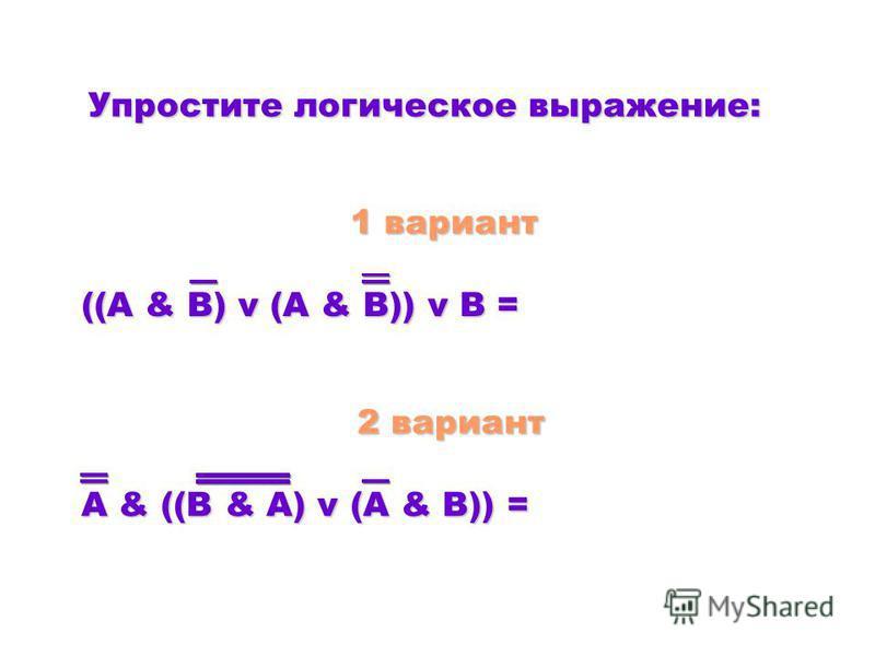 ( A & B) v (A & B)) v B = ( A & B) v (A & B)) v B = A & ( B & A) v (A & B)) = A & ( B & A) v (A & B)) = 1 вариант 1 вариант 2 вариант 2 вариант Упростите логическое выражение: Упростите логическое выражение: