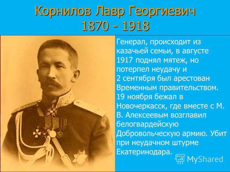 Корнилов Лавр Георгиевич 1870 - 1918 Генерал, происходит из казачьей семьи, в августе 1917 поднял мятеж, но потерпел неудачу и 2 сентября был арестован Временным правительством. 19 ноября бежал в Новочеркасск, где вместе с М. В. Алексеевым возглавил
