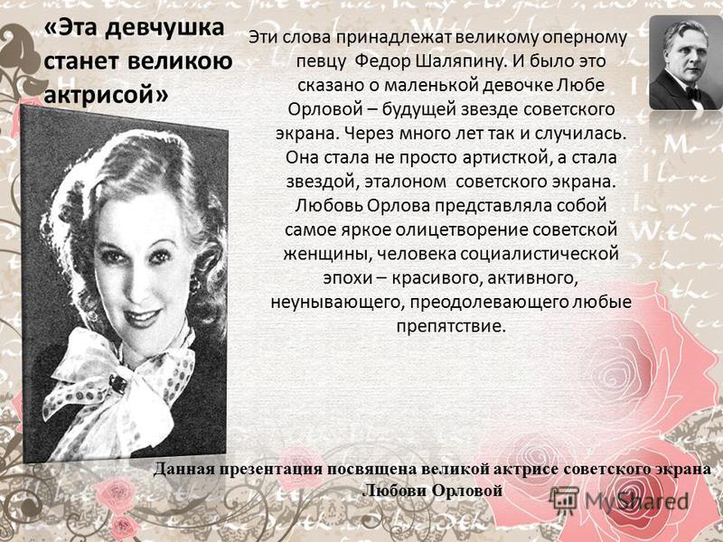 «Эта девчушка станет великою актрисой» Эти слова принадлежат великому оперному певцу Федор Шаляпину. И было это сказано о маленькой девочке Любе Орловой – будущей звезде советского экрана. Через много лет так и случилась. Она стала не просто артистко