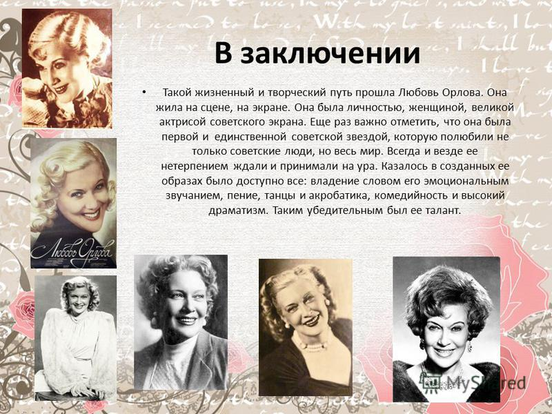 В заключении Такой жизненный и творческий путь прошла Любовь Орлова. Она жила на сцене, на экране. Она была личностью, женщиной, великой актрисой советского экрана. Еще раз важно отметить, что она была первой и единственной советской звездой, которую