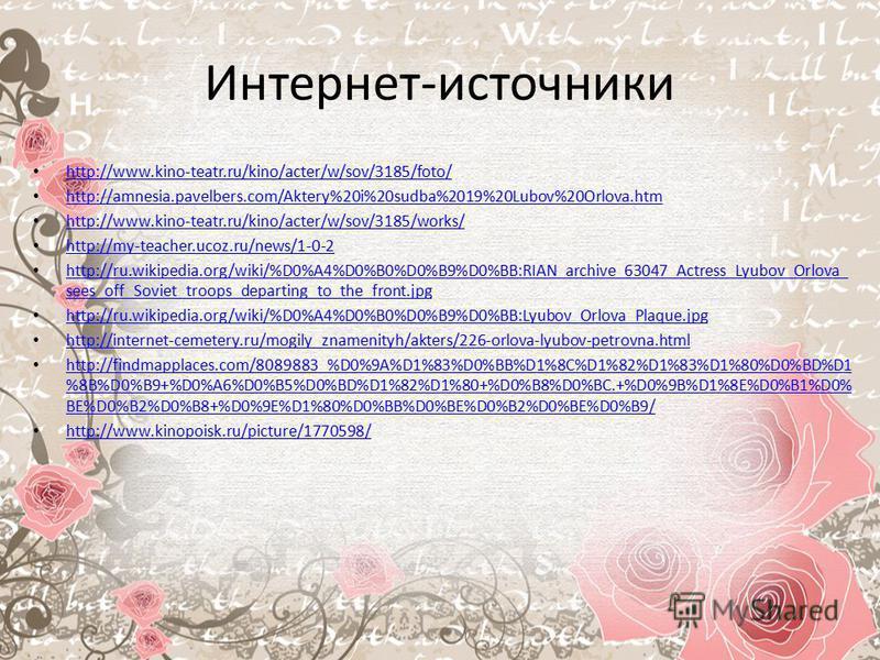 Интернет-источники http://www.kino-teatr.ru/kino/acter/w/sov/3185/foto/ http://amnesia.pavelbers.com/Aktery%20i%20sudba%2019%20Lubov%20Orlova.htm http://www.kino-teatr.ru/kino/acter/w/sov/3185/works/ http://my-teacher.ucoz.ru/news/1-0-2 http://ru.wik
