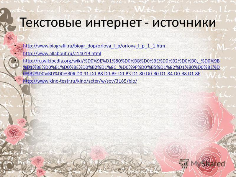 Текстовые интернет - источники http://www.biografii.ru/biogr_dop/orlova_l_p/orlova_l_p_1_1. htm http://www.allabout.ru/a14019. html http://ru.wikipedia.org/wiki/%D0%9E%D1%80%D0%BB%D0%BE%D0%B2%D0%B0,_%D0%9B %D1%8E%D0%B1%D0%BE%D0%B2%D1%8C_%D0%9F%D0%B5%