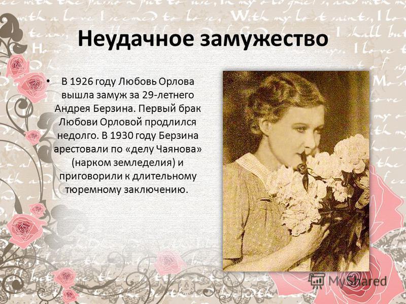 Неудачное замужество В 1926 году Любовь Орлова вышла замуж за 29-летнего Андрея Берзина. Первый брак Любови Орловой продлился недолго. В 1930 году Берзина арестовали по «делу Чаянова» (нарком земледелия) и приговорили к длительному тюремному заключен