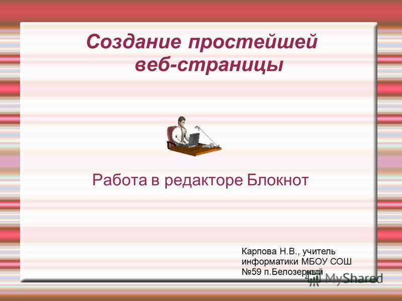 Создание простейшей веб-страницы Работа в редакторе Блокнот Карпова Н.В., учитель информатики МБОУ СОШ 59 п.Белозерный