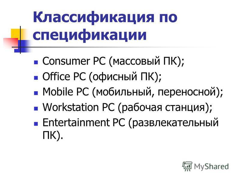 Классификация по спецификации Consumer PC (массовый ПК); Office PC (офисный ПК); Mobile PC (мобильный, переносной); Workstation PC (рабочая станция); Entertainment PC (развлекательный ПК).