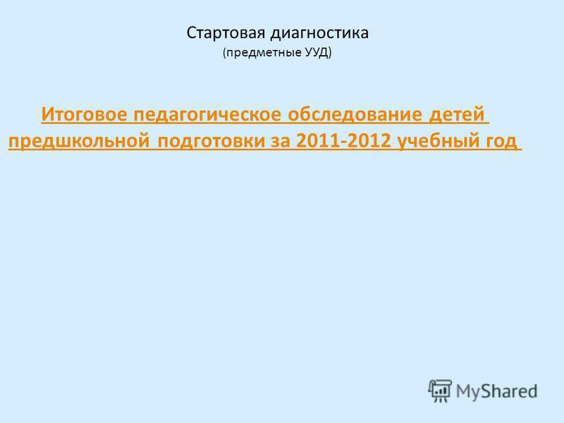 Итоговое педагогическое обследование детей предшкольной подготовки за 2011-2012 учебный год Стартовая диагностика ( предметные УУД)