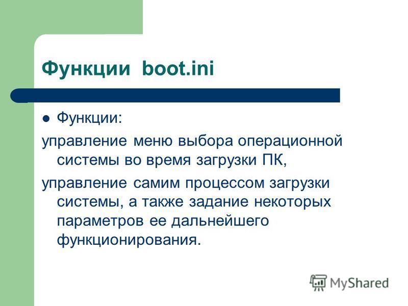 Функции boot.ini Функции: управление меню выбора операционной системы во время загрузки ПК, управление самим процессом загрузки системы, а также задание некоторых параметров ее дальнейшего функционирования.