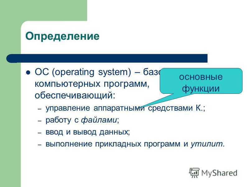 Определение ОС (operating system) – базовый комплекс компьютерных программ, обеспечивающий: – управление аппаратными средствами К.; – работу с файлами; – ввод и вывод данных; – выполнение прикладных программ и утилит. основные функции
