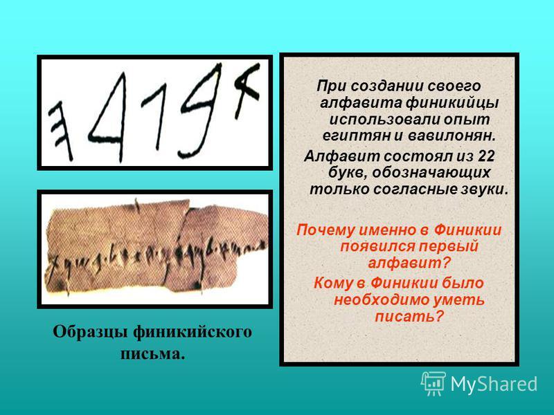 При создании своего алфавита финикийцы использовали опыт египтян и вавилонян. Алфавит состоял из 22 букв, обозначающих только согласные звуки. Почему именно в Финикии появился первый алфавит? Кому в Финикии было необходимо уметь писать? Образцы финик