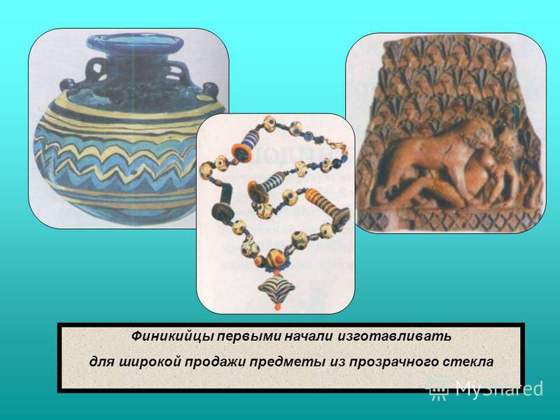 Финикийцы первыми начали изготавливать для широкой продажи предметы из прозрачного стекла