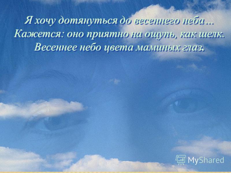 Я хочу дотянуться до весеннего неба… Кажется: оно приятно на ощупь, как шелк. Весеннее небо цвета маминых глаз.