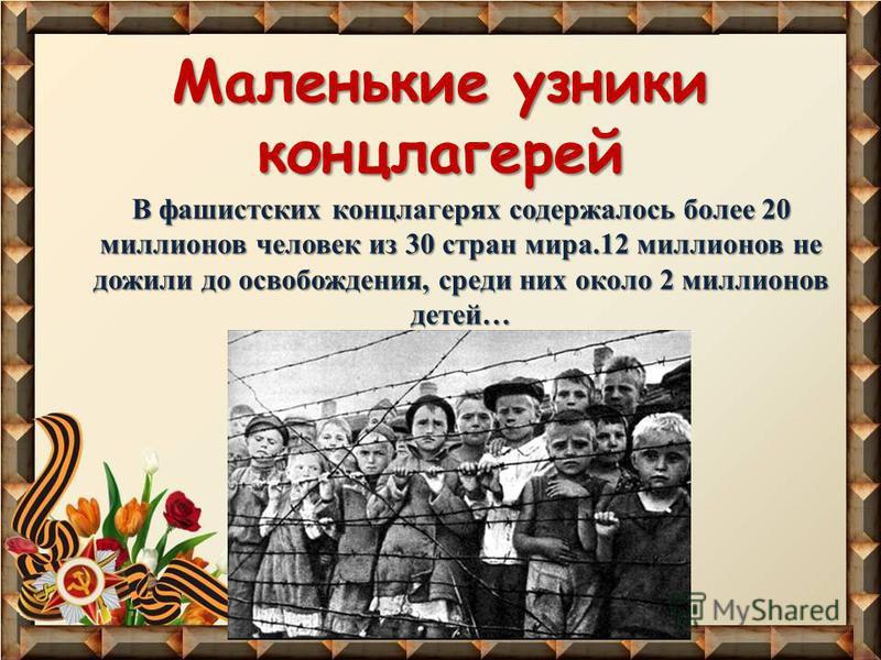 Маленькие узники концлагерей В фашистских концлагерях содержалось более 20 миллионов человек из 30 стран мира.12 миллионов не дожили до освобождения, среди них около 2 миллионов детей…