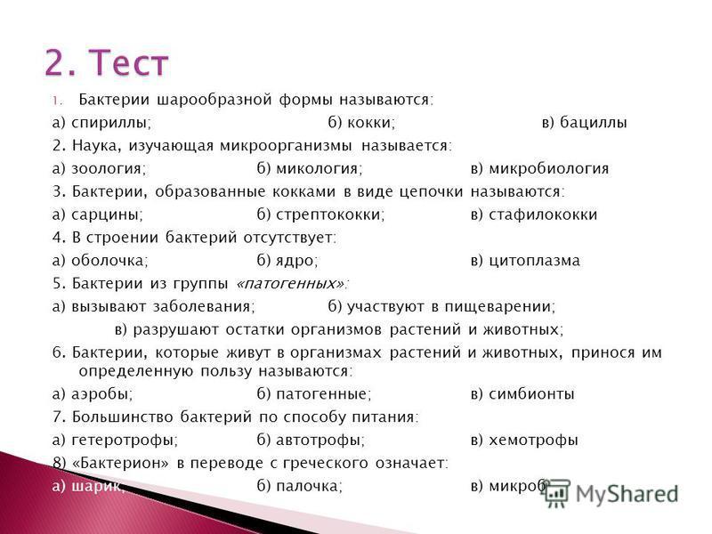 1. Бактерии шарообразной формы называются: а) спириллы;б) кокки;в) бациллы 2. Наука, изучающая микроорганизмы называется: а) зоология;б) микология;в) микробиология 3. Бактерии, образованные кокками в виде цепочки называются: а) сарцины;б) стрептококк