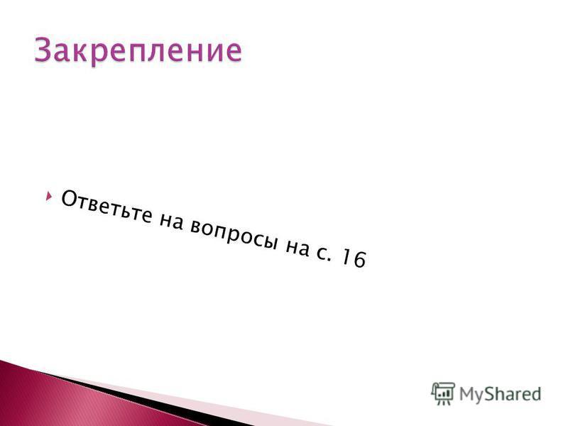 Ответьте на вопросы на с. 16