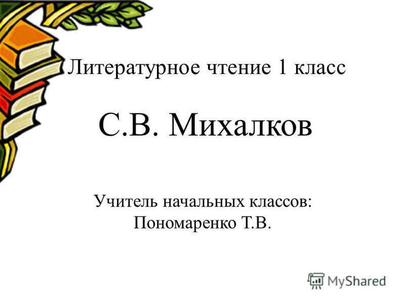Литературное чтение 1 класс С.В. Михалков Учитель начальных классов: Пономаренко Т.В.