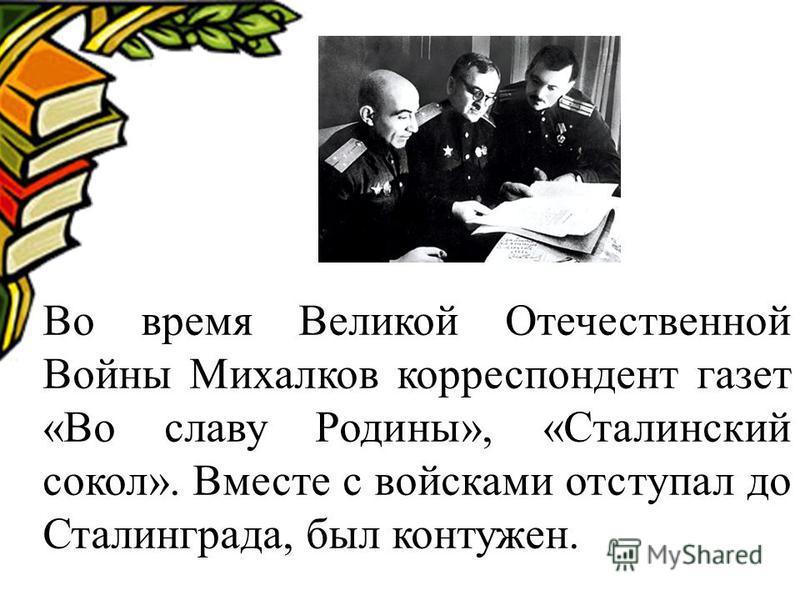 Во время Великой Отечественной Войны Михалков корреспондент газет «Во славу Родины», «Сталинский сокол». Вместе с войсками отступал до Сталинграда, был контужен.