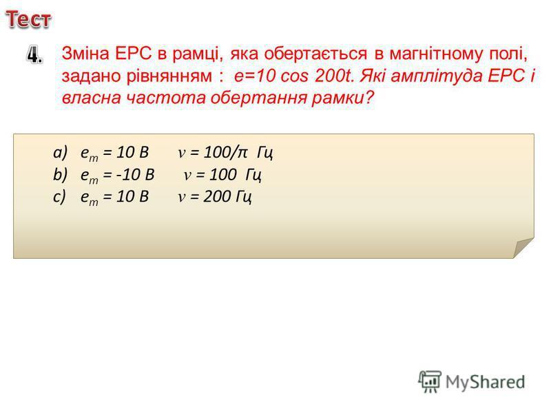 Зміна ЕРС в рамці, яка обертається в магнітному полі, задано рівнянням : e=10 cos 200t. Які амплітуда ЕРС і власна частота обертання рамки? a)е m = 10 В v = 100/π Гц b)е m = -10 В v = 100 Гц c)е m = 10 В v = 200 Гц