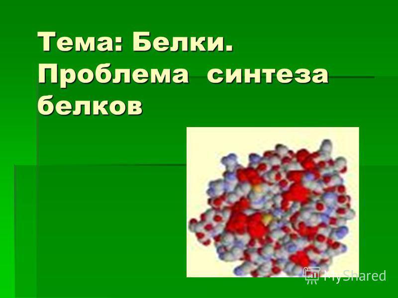 Тема: Белки. Проблема синтеза белков