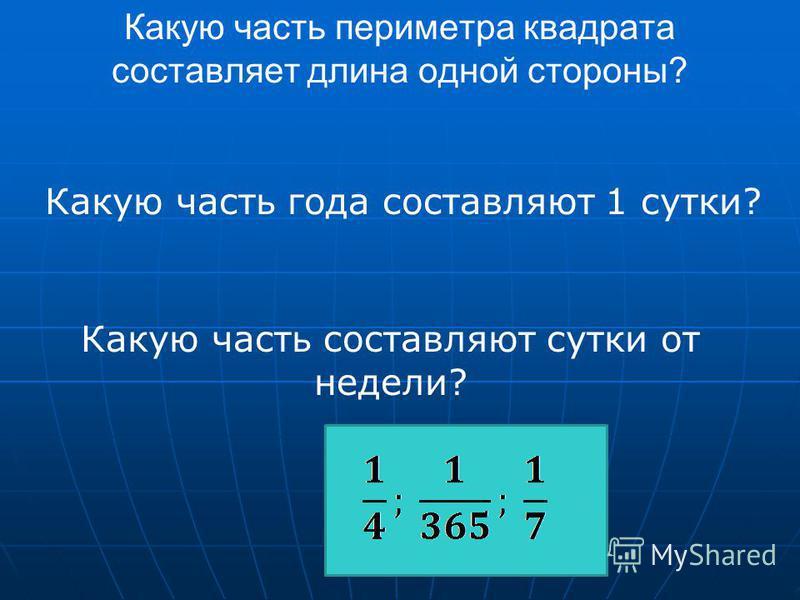 Какую часть периметра квадрата составляет длина одной стороны? Какую часть года составляют 1 сутки? Какую часть составляют сутки от недели?