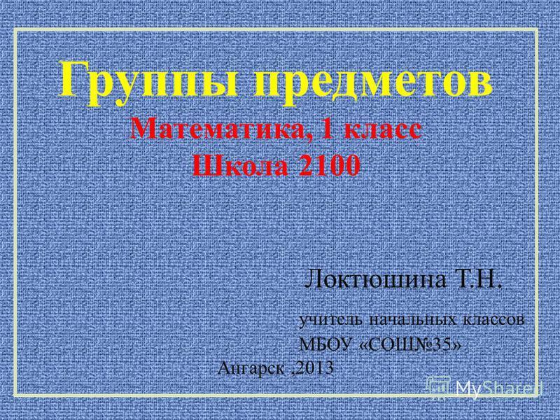 Группы предметов Математика, 1 класс Школа 2100 Локтюшина Т.Н. учитель начальных классов МБОУ «СОШ35» Ангарск,2013
