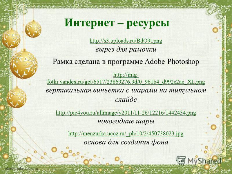 Интернет – ресурсы http://s3.uploads.ru/BdO9t.png вырез для рамочки Рамка сделана в программе Adobe Photoshop http://img- fotki.yandex.ru/get/6517/23869276.9d/0_961b4_d992e2ae_XL.png вертикальная виньетка с шарами на титульном слайде http://pic4you.r