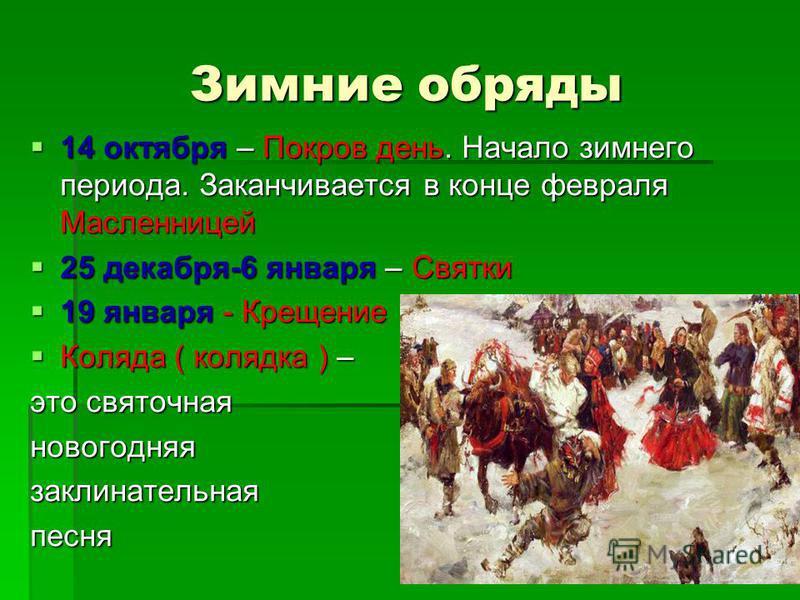 Зимние обряды 14 октября – Покров день. Начало зимнего периода. Заканчивается в конце февраля Масленницей 14 октября – Покров день. Начало зимнего периода. Заканчивается в конце февраля Масленницей 25 декабря-6 января – Святки 25 декабря-6 января – С