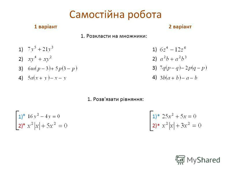 Самостійна робота 1 варіант2 варіант 1) 1. Розкласти на множники: 1) 2) 3) 4) 1. Розв'язати рівняння: 1) 2) * * * *