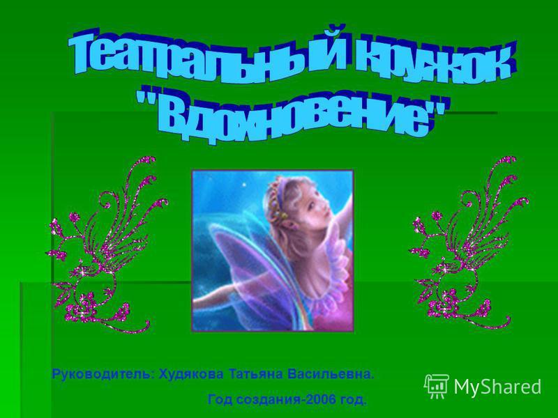 Руководитель: Худякова Татьяна Васильевна. Год создания-2006 год.