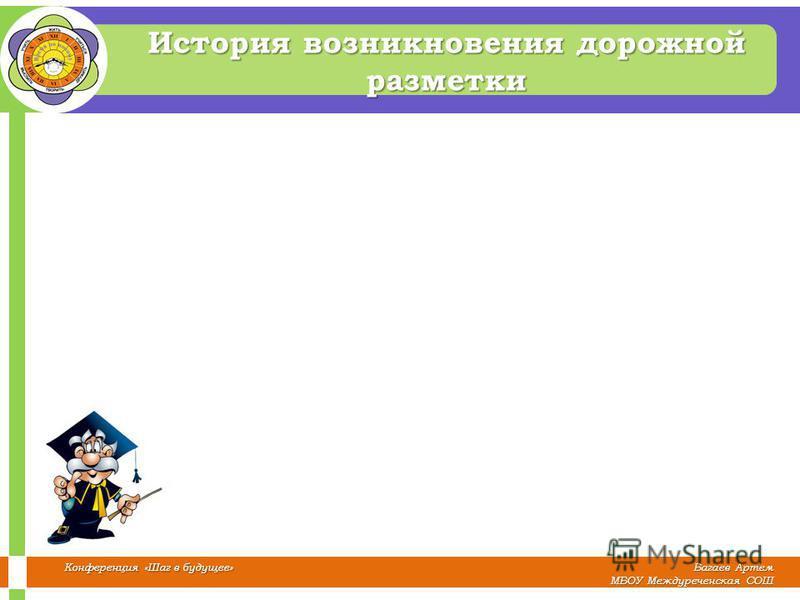 Багаев Артем МБОУ Междуреченская СОШ Конференция «Шаг в будущее» История возникновения дорожной разметки