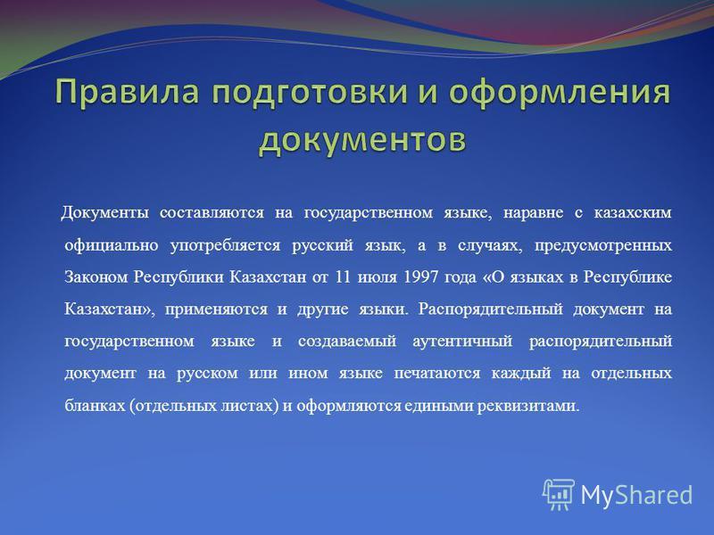 Документы составляются на государственном языке, наравне с казахским официально употребляется русский язык, а в случаях, предусмотренных Законом Республики Казахстан от 11 июля 1997 года «О языках в Республике Казахстан», применяются и другие языки.