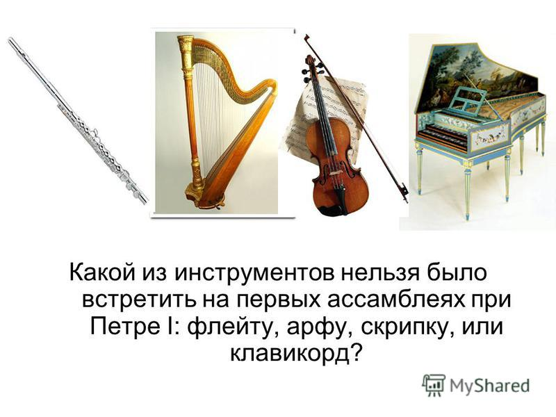 Какой из инструментов нельзя было встретить на первых ассамблеях при Петре I: флейту, арфу, скрипку, или клавикорд?