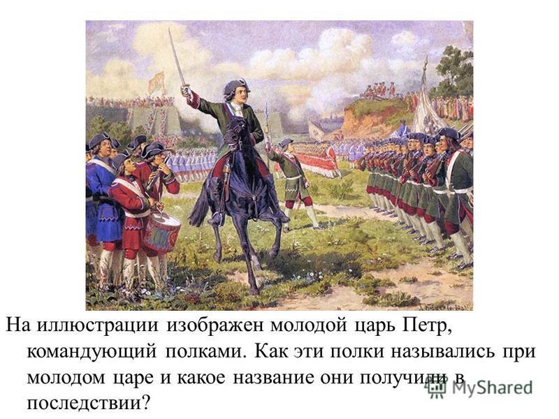На иллюстрации изображен молодой царь Петр, командующий полками. Как эти полки назывались при молодом царе и какое название они получили в последствии?