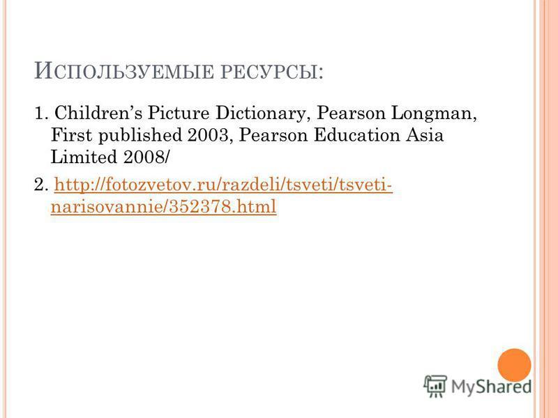 И СПОЛЬЗУЕМЫЕ РЕСУРСЫ : 1. Childrens Picture Dictionary, Pearson Longman, First published 2003, Pearson Education Asia Limited 2008/ 2. http://fotozvetov.ru/razdeli/tsveti/tsveti- narisovannie/352378.htmlhttp://fotozvetov.ru/razdeli/tsveti/tsveti- na